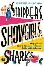 Strippers, Showgirls and Sharks : a Very Opinionated History of the Broadway Musicals That Din Not Win the Tony Award - Peter Filichia