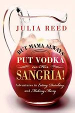 But Mama Always Put Vodka in Her Sangria : Adventures in Eating, Drinking, and Making Merry - Julia Reed