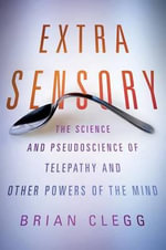 Extra Sensory : the Science and Pseudoscience of Telepathy and Other Powers of the Mind - Brian Clegg