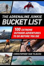 The Adrenaline Junkie Bucket List : 100 Extreme Outdoor Adventures to Do Before You Die - Christopher Van Tilburg