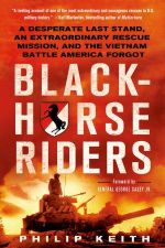 Blackhorse Riders : A Desperate Last Stand, an Extraordinary Rescue Mission, and the Vietnam Battle America Forgot - Philip A. Keith