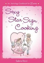 Sexy Star Sign Cooking : An Astrology Cookbook for Lovers - Sabra Ricci