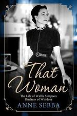 That Woman : The Life of Wallis Simpson, Duchess of Windsor - Anne Sebba