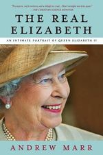 The Real Elizabeth : An Intimate Portrait of Queen Elizabeth II - Andrew Marr