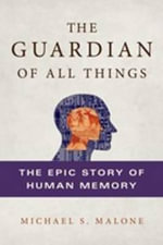 The Guardian of All Things : The Epic Story of Human Memory - Michael S. Malone