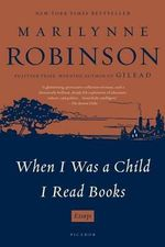 When I Was a Child I Read Books : Essays - Marilynne Robinson