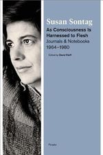As Consciousness Is Harnessed to Flesh : Journals and Notebooks, 1964--1980 - Susan Sontag