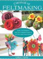 Carnival of Feltmaking : Easy Techniques and 26 Colorful Projects for You and Your Home - Gillian Harris