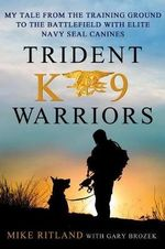 Trident K9 Warriors : My Tale from the Training Ground to the Battlefield with Elite Navy Seal Canines - Michael Ritland