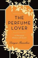 The Perfume Lover : A Personal History of Scent - Denyse Beaulieu