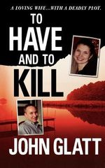 To Have and to Kill : Nurse Melanie McGuire, an Illicit Affair, and the Gruesome Murder of Her Husband - John Glatt