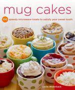 Mug Cakes : 100 Speedy Treats to Satisfy Your Sweet Tooth - Leslie Bilderback