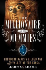 The Millionaire and the Mummies : Theodore Davis's Gilded Age in the Valley of the Kings - John M Adams