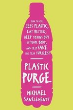 Plastic Purge : How to Use Less Plastic, Eat Better, Keep Toxins Out of Your Body, and Help Save the Sea Turtles! - Michael Sanclements