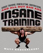 Insane Training : Garage Training, Powerlifting, Bodybuilding, and All-Out Bad-Ass Workouts - Matt Kroczaleski