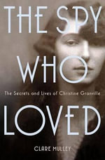 The Spy Who Loved : The Secrets and Lives of Christine Granville - Clare Mulley