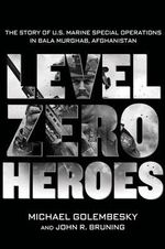 Level Zero Heroes : The Story of U.S. Marine Special Operations in Bala Murghab, Afghanistan - Michael Golembesky