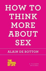 How to Think More about Sex : A Non-Believer's Guide to the Uses of Religion - Alain de Botton