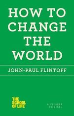 How to Change the World : The School of Life - John-Paul Flintoff