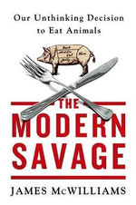 The Modern Savage : Our Unthinking Decision to Eat Animals - James McWilliams