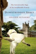 Downtrodden Abbey : The Interminable Saga of an Insufferable Family - Gillian Fetlocks