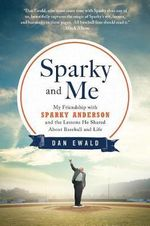 Sparky and Me : My Friendship with Sparky Anderson and the Lessons He Shared about Baseball and Life - Dan Ewald