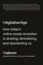 Digital Vertigo : How Today's Online Social Revolution Is Dividing, Diminishing, and Disorienting Us - Andrew Keen