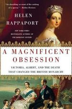 A Magnificent Obsession : Victoria, Albert, and the Death That Changed the British Monarchy - Helen Rappaport