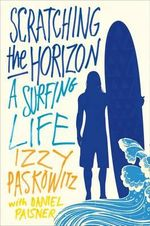 Scratching the Horizon : A Surfing Life - Izzy Paskowitz