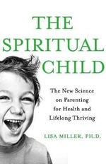 The Spiritual Child : The New Science on Parenting for Health and Lifelong Thriving - MS Lisa Miller