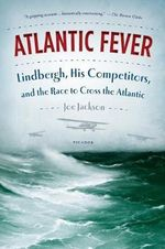 Atlantic Fever : Lindbergh, His Competitors, and the Race to Cross the Atlantic - Joe Jackson