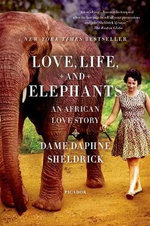 Love, Life, and Elephants : An African Love Story - Daphne Sheldrick