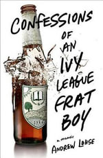 Confessions of an Ivy League Frat Boy : A Memoir - Andrew Lohse