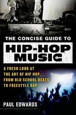 The Concise Guide to Hip-Hop Music : A Fresh Look at the Art of Hip Hop, from Old-School Beats to Freestyle Rap - Paul Edwards