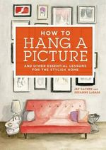 How to hang a picture : And Other Essential Lessons for the Stylish Home - Jason Sacher