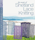 The Magic of Shetland Lace Knitting : Stitches, Techniques, and Projects for Lighter-Than-Air Shawls & More - Elizabeth Lovick
