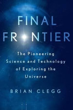 Final Frontier : The Pioneering Science and Technology of Exploring the Universe - Brian Clegg