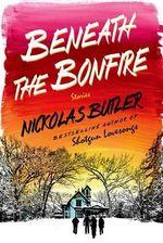 Beneath the Bonfire : Stories - Nickolas Butler