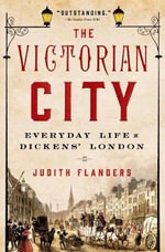 The Victorian City : Everyday Life in Dickens' London - Judith Flanders