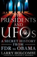 The Presidents and UFOs : A Secret History from FDR to Obama - Larry Holcombe