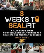 8 Weeks to Sealfit : A Navy Seal's Guide to Unconventional Training for Physical and Mental Toughness - Mark Divine