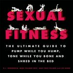 Sexual Fitness : The Ultimate Guide to Pump While You Hump, Tone While You Bone and Shred in the Bed - D. J. Gugenheim