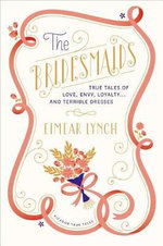 The Bridesmaids : True Tales of Love, Envy, Loyalty . . . and Terrible Dresses
