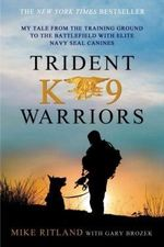 Trident K9 Warriors : My Tale from the Training Ground to the Battlefield with Elite Navy Seal Canines - Mike Ritland