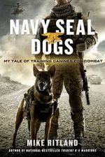 Navy Seal Dogs : My Tale of Training Canines for Combat - Michael Ritland
