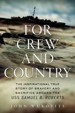 For Crew and Country : The Inspirational True Story of Bravery and Sacrifice Aboard the USS Samuel B. Roberts - John Wukovits