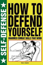 How to Defend Yourself : Unarmed Combat Skills That Work - Martin J Dougherty