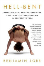 Hell-Bent : Obsession, Pain, and the Search for Something Like Transcendence in Competitive Yoga - Benjamin Lorr