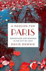 A Passion for Paris : Romanticism and Romance in the City of Light - David Downie