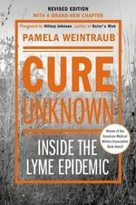 Cure Unknown (Revised Edition) : Inside the Lyme Epidemic - Pamela Weintraub